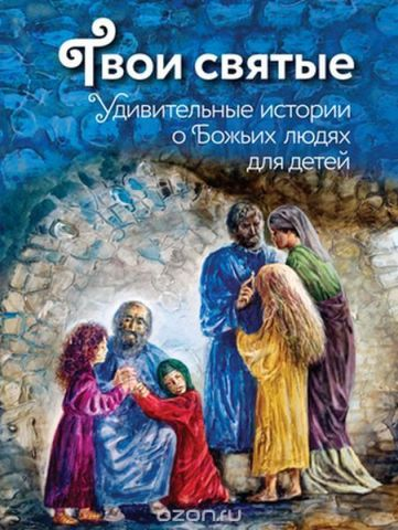 Твои святые. Удивительные истории о Божьих людях